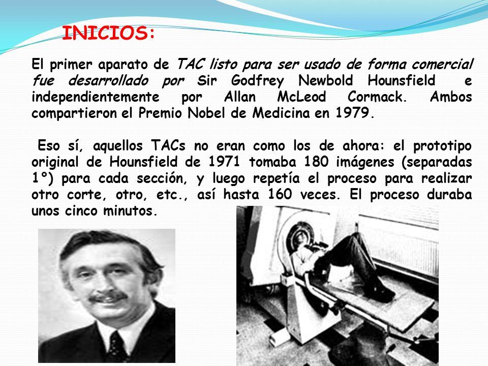 INICIOS: El primer aparato de TAC listo para ser usado de forma comercial fue desarrollado por Sir Godfrey Newbold Hounsfield e independientemente por Allan McLeod Cormack.