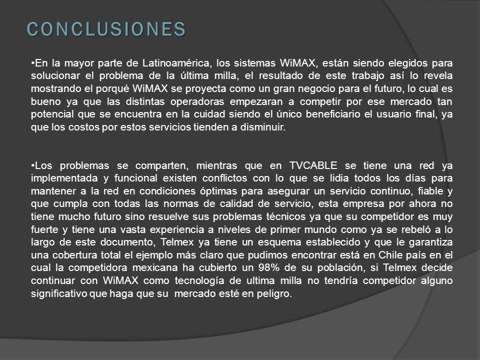 CONCLUSIONES En la mayor parte de Latinoamérica, los sistemas WiMAX, están siendo elegidos para solucionar el problema de la última milla, el resultado de este trabajo así lo revela mostrando el porqué WiMAX se proyecta como un gran negocio para el futuro, lo cual es bueno ya que las distintas operadoras empezaran a competir por ese mercado tan potencial que se encuentra en la cuidad siendo el único beneficiario el usuario final, ya que los costos por estos servicios tienden a disminuir.