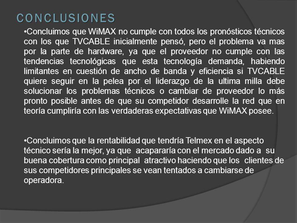 Concluimos que WiMAX no cumple con todos los pronósticos técnicos con los que TVCABLE inicialmente pensó, pero el problema va mas por la parte de hardware, ya que el proveedor no cumple con las tendencias tecnológicas que esta tecnología demanda, habiendo limitantes en cuestión de ancho de banda y eficiencia si TVCABLE quiere seguir en la pelea por el liderazgo de la ultima milla debe solucionar los problemas técnicos o cambiar de proveedor lo más pronto posible antes de que su competidor desarrolle la red que en teoría cumpliría con las verdaderas expectativas que WiMAX posee.
