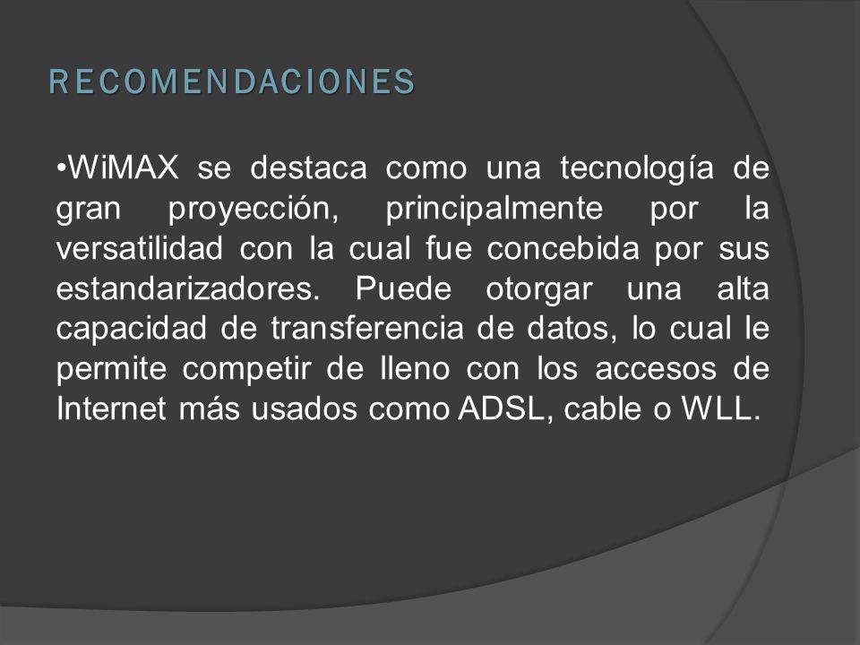 RECOMENDACIONES WiMAX se destaca como una tecnología de gran proyección, principalmente por la versatilidad con la cual fue concebida por sus estandarizadores.