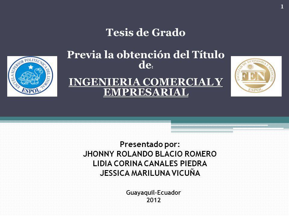 Tesis de Grado Previa la obtención del Título de : INGENIERIA COMERCIAL Y EMPRESARIAL Presentado por: JHONNY ROLANDO BLACIO ROMERO LIDIA CORINA CANALES PIEDRA JESSICA MARILUNA VICUÑA Guayaquil-Ecuador 2012 1