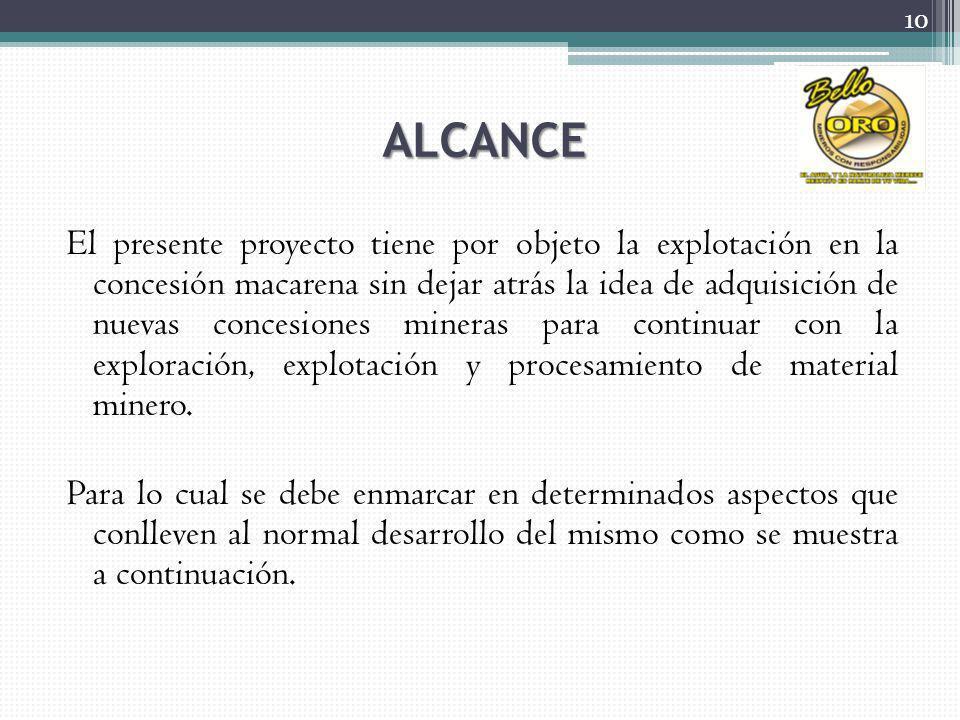 ALCANCE El presente proyecto tiene por objeto la explotación en la concesión macarena sin dejar atrás la idea de adquisición de nuevas concesiones mineras para continuar con la exploración, explotación y procesamiento de material minero.