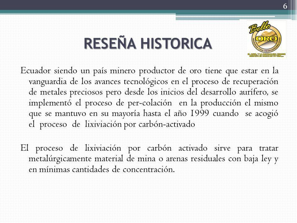 RESEÑA HISTORICA Ecuador siendo un país minero productor de oro tiene que estar en la vanguardia de los avances tecnológicos en el proceso de recuperación de metales preciosos pero desde los inicios del desarrollo aurífero, se implementó el proceso de per-colación en la producción el mismo que se mantuvo en su mayoría hasta el año 1999 cuando se acogió el proceso de lixiviación por carbón-activado El proceso de lixiviación por carbón activado sirve para tratar metalúrgicamente material de mina o arenas residuales con baja ley y en mínimas cantidades de concentración.