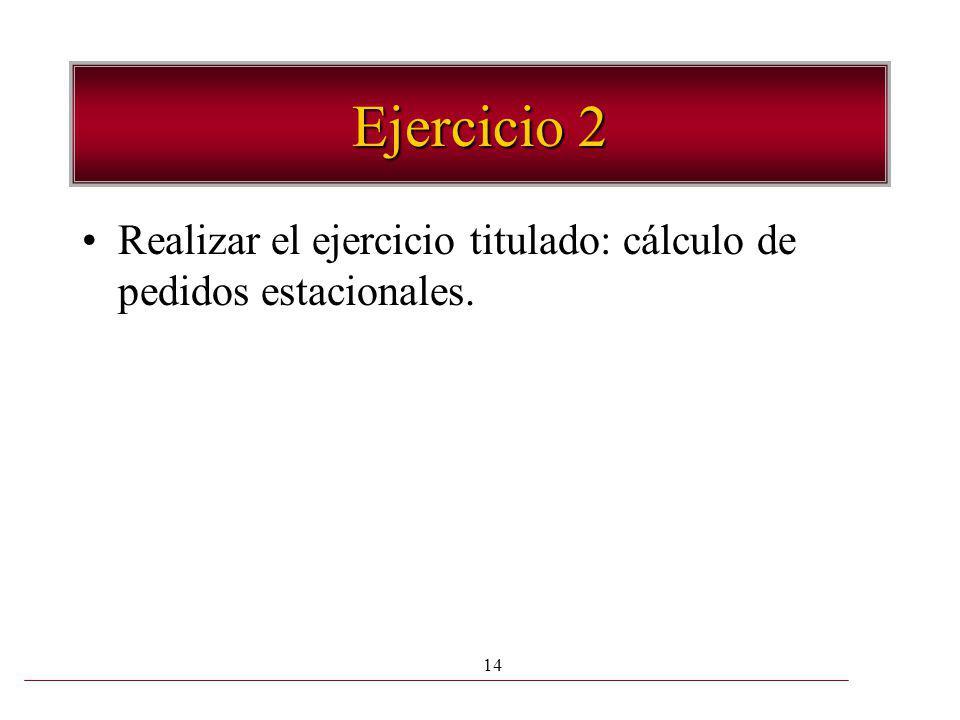 14 Ejercicio 2 Realizar el ejercicio titulado: cálculo de pedidos estacionales.
