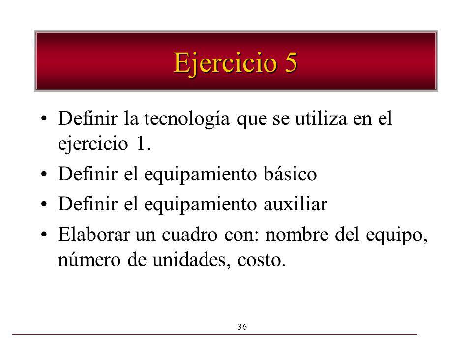 36 Ejercicio 5 Definir la tecnología que se utiliza en el ejercicio 1. Definir el equipamiento básico Definir el equipamiento auxiliar Elaborar un cua