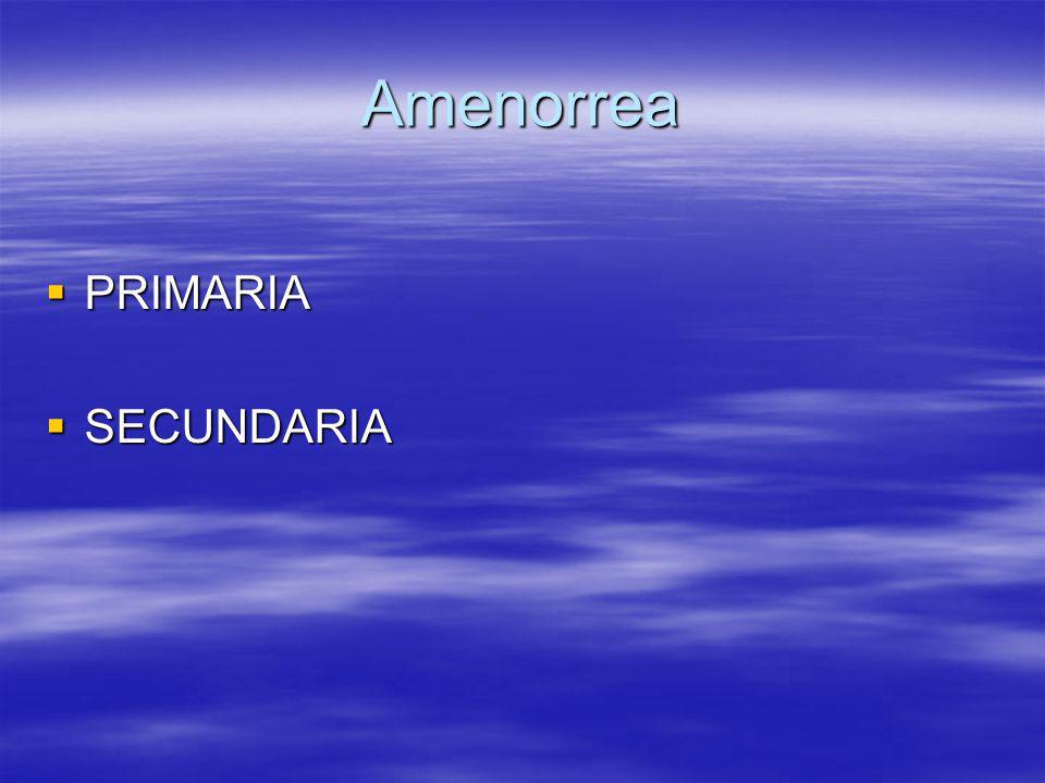 Amenorrea PRIMARIA PRIMARIA SECUNDARIA SECUNDARIA