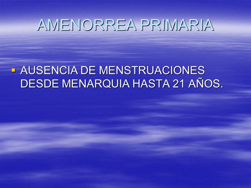 AMENORREA PRIMARIA AUSENCIA DE MENSTRUACIONES DESDE MENARQUIA HASTA 21 AÑOS. AUSENCIA DE MENSTRUACIONES DESDE MENARQUIA HASTA 21 AÑOS.