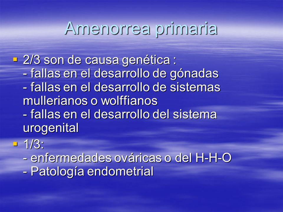 Amenorrea primaria 2/3 son de causa genética : - fallas en el desarrollo de gónadas - fallas en el desarrollo de sistemas mullerianos o wolffianos - f