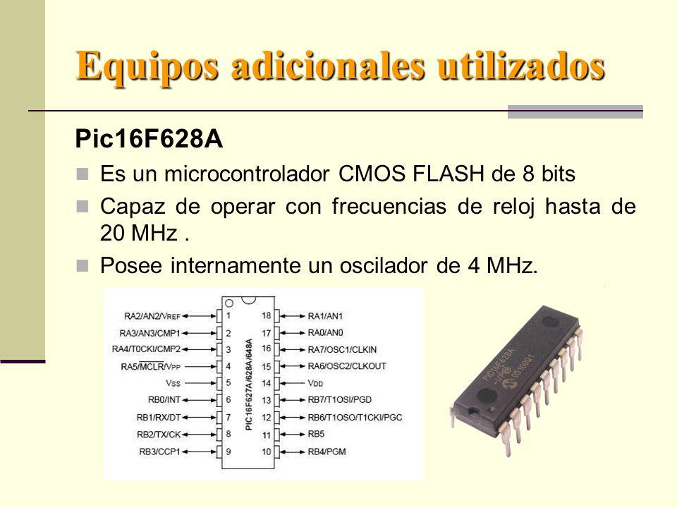 Equipos adicionales utilizados Pic16F628A Es un microcontrolador CMOS FLASH de 8 bits Capaz de operar con frecuencias de reloj hasta de 20 MHz.