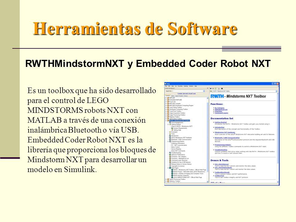 Herramientas de Software RWTHMindstormNXT y Embedded Coder Robot NXT Es un toolbox que ha sido desarrollado para el control de LEGO MINDSTORMS robots NXT con MATLAB a través de una conexión inalámbrica Bluetooth o vía USB.