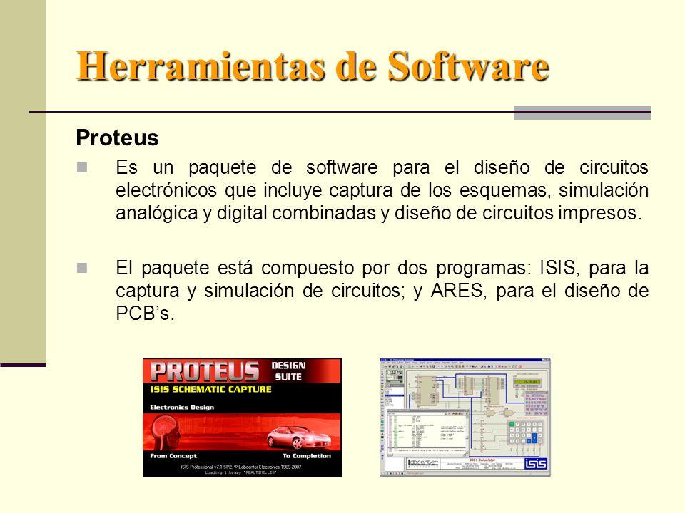 Herramientas de Software Proteus Es un paquete de software para el diseño de circuitos electrónicos que incluye captura de los esquemas, simulación analógica y digital combinadas y diseño de circuitos impresos.