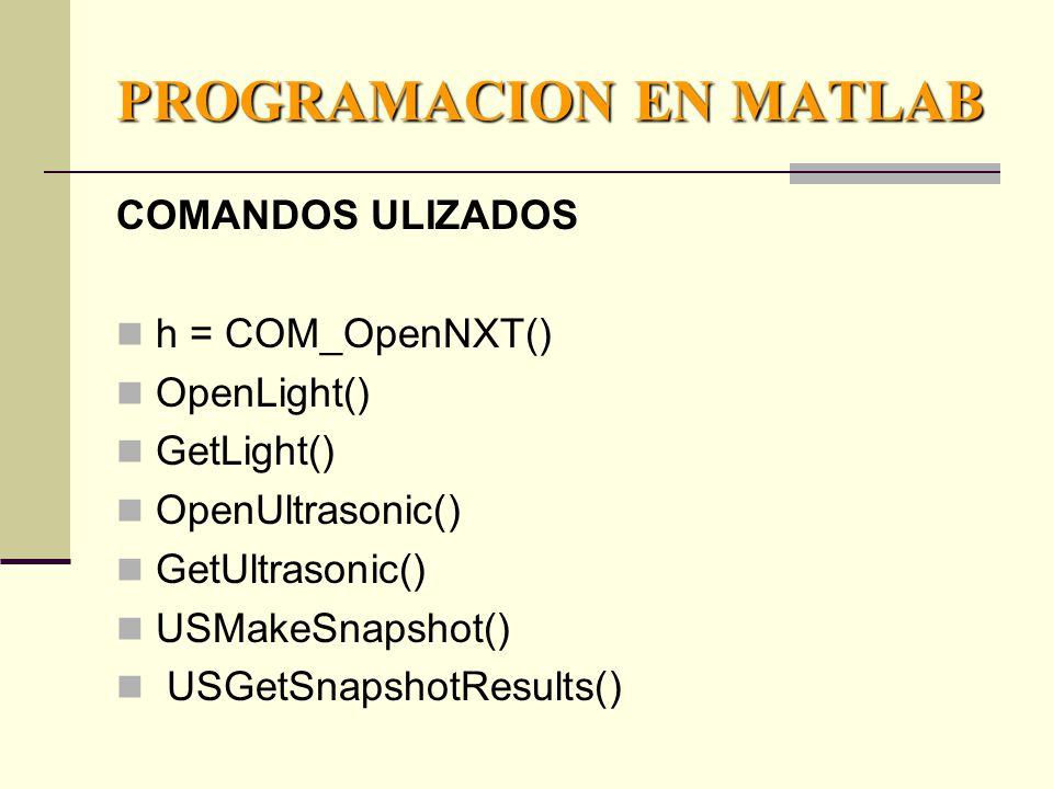 PROGRAMACION EN MATLAB COMANDOS ULIZADOS h = COM_OpenNXT() OpenLight() GetLight() OpenUltrasonic() GetUltrasonic() USMakeSnapshot() USGetSnapshotResults()