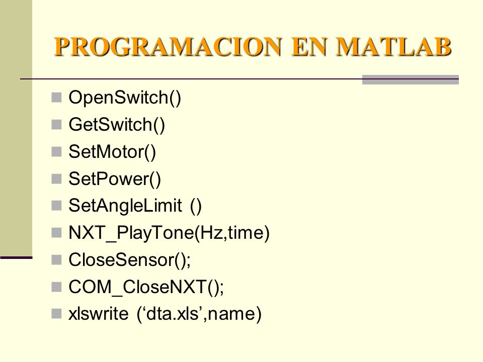 PROGRAMACION EN MATLAB OpenSwitch() GetSwitch() SetMotor() SetPower() SetAngleLimit () NXT_PlayTone(Hz,time) CloseSensor(); COM_CloseNXT(); xlswrite (dta.xls,name)