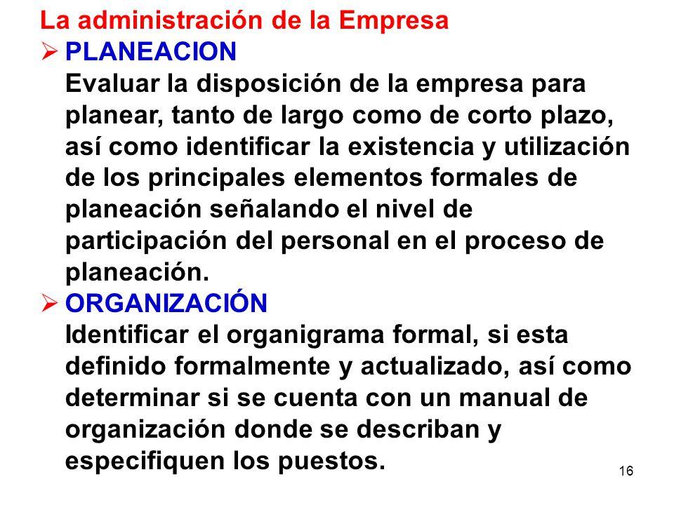 16 La administración de la Empresa PLANEACION Evaluar la disposición de la empresa para planear, tanto de largo como de corto plazo, así como identifi
