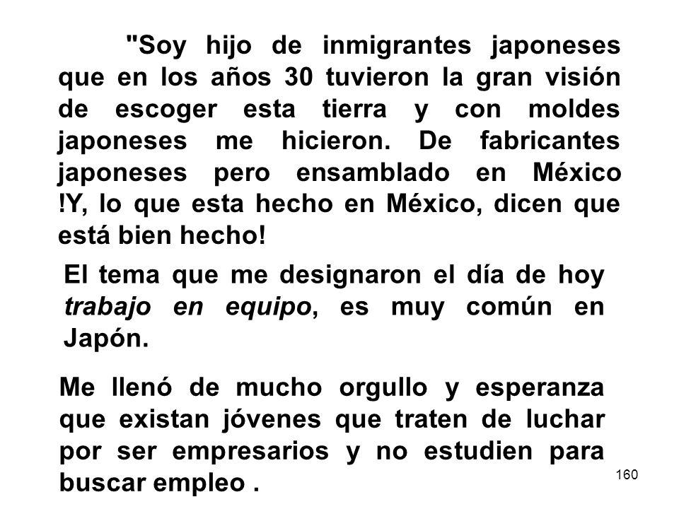 160 Soy hijo de inmigrantes japoneses que en los años 30 tuvieron la gran visión de escoger esta tierra y con moldes japoneses me hicieron.