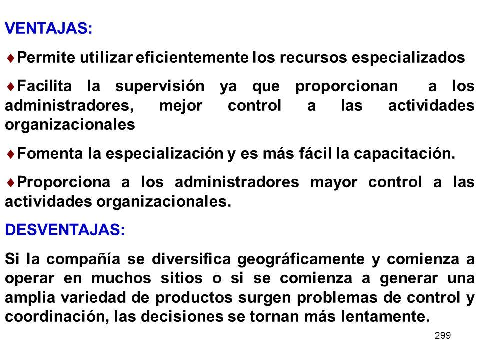 299 VENTAJAS: Permite utilizar eficientemente los recursos especializados Facilita la supervisión ya que proporcionan a los administradores, mejor con