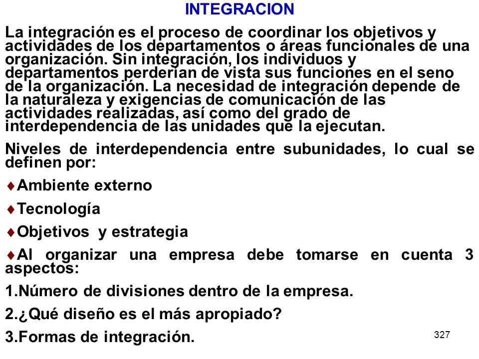 327 INTEGRACION La integración es el proceso de coordinar los objetivos y actividades de los departamentos o áreas funcionales de una organización. Si