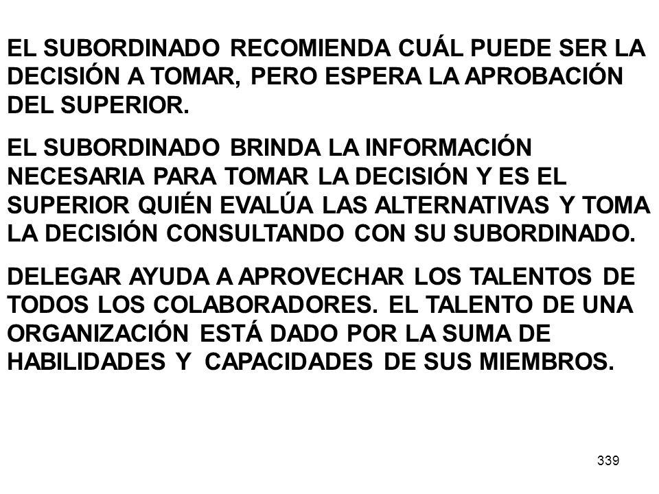 339 EL SUBORDINADO RECOMIENDA CUÁL PUEDE SER LA DECISIÓN A TOMAR, PERO ESPERA LA APROBACIÓN DEL SUPERIOR. EL SUBORDINADO BRINDA LA INFORMACIÓN NECESAR