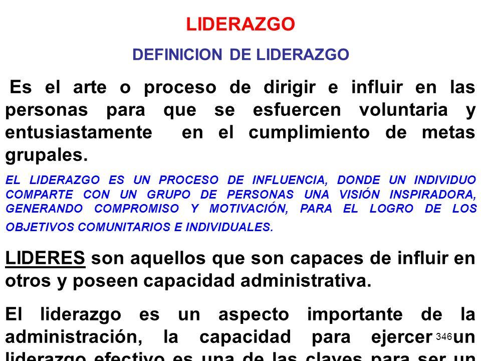 346 LIDERAZGO DEFINICION DE LIDERAZGO Es el arte o proceso de dirigir e influir en las personas para que se esfuercen voluntaria y entusiastamente en