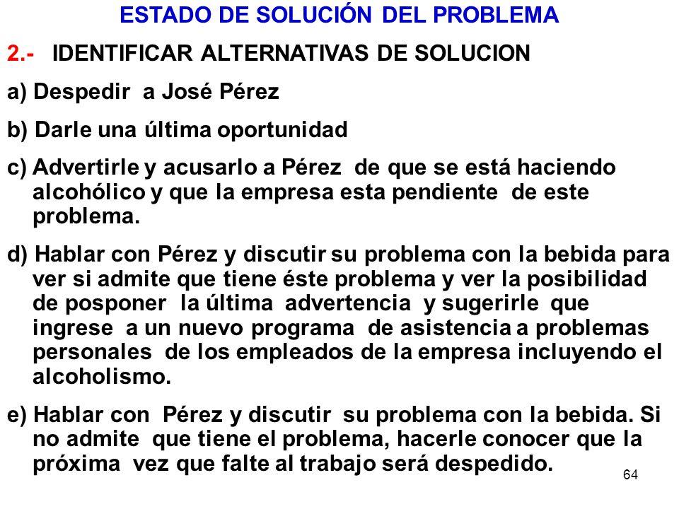 64 ESTADO DE SOLUCIÓN DEL PROBLEMA 2.- IDENTIFICAR ALTERNATIVAS DE SOLUCION a) Despedir a José Pérez b) Darle una última oportunidad c) Advertirle y a