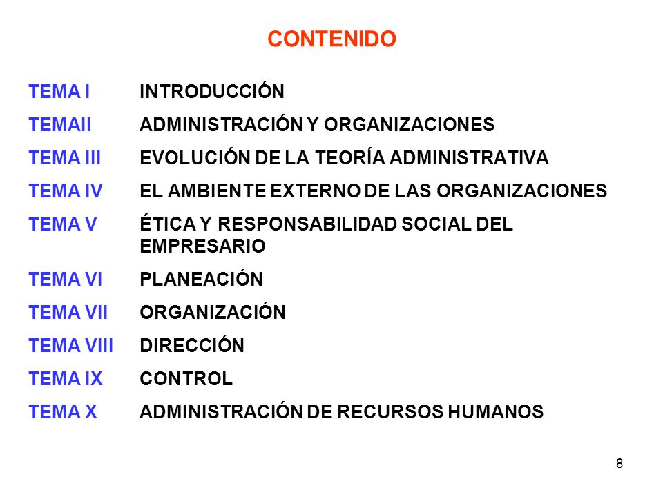 8 CONTENIDO TEMA IINTRODUCCIÓN TEMAIIADMINISTRACIÓN Y ORGANIZACIONES TEMA IIIEVOLUCIÓN DE LA TEORÍA ADMINISTRATIVA TEMA IVEL AMBIENTE EXTERNO DE LAS O
