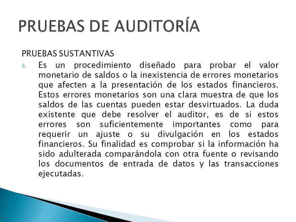 PRUEBAS SUSTANTIVAS 8. Es un procedimiento diseñado para probar el valor monetario de saldos o la inexistencia de errores monetarios que afecten a la