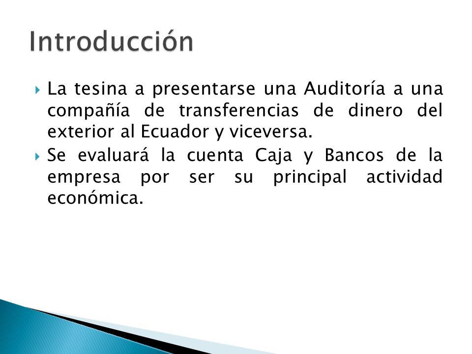 La tesina a presentarse una Auditoría a una compañía de transferencias de dinero del exterior al Ecuador y viceversa. Se evaluará la cuenta Caja y Ban