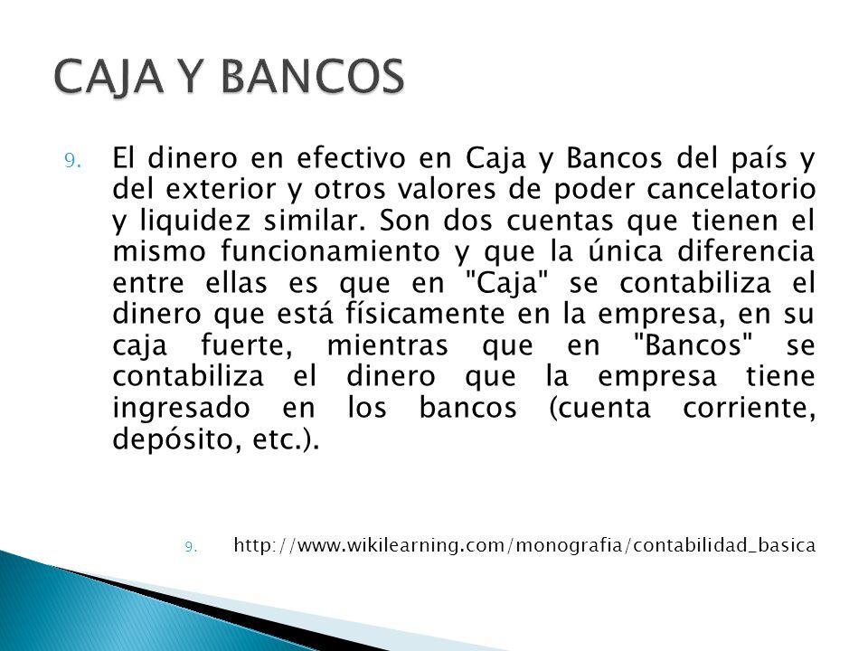 9. El dinero en efectivo en Caja y Bancos del país y del exterior y otros valores de poder cancelatorio y liquidez similar. Son dos cuentas que tienen