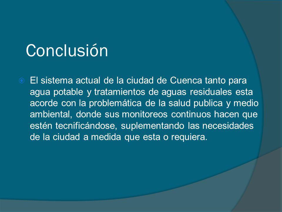 Conclusión El sistema actual de la ciudad de Cuenca tanto para agua potable y tratamientos de aguas residuales esta acorde con la problemática de la s