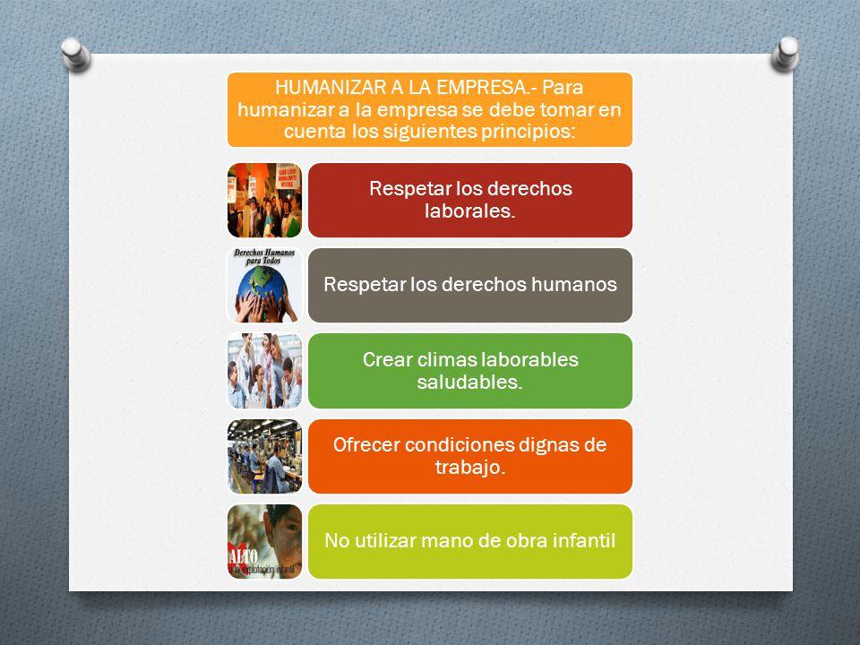 HUMANIZAR A LA EMPRESA.- Para humanizar a la empresa se debe tomar en cuenta los siguientes principios: Respetar los derechos laborales. Respetar los