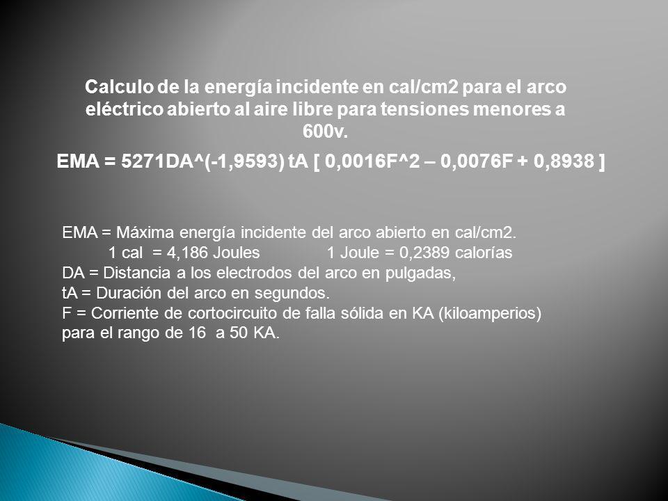 Calculo de la energía incidente en cal/cm2 para el arco eléctrico abierto al aire libre para tensiones menores a 600v. EMA = 5271DA^(-1,9593) tA [ 0,0