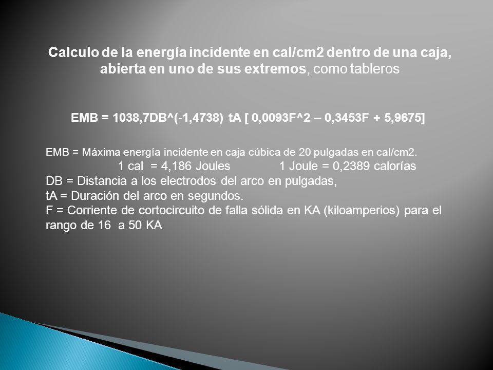 Calculo de la energía incidente en cal/cm2 dentro de una caja, abierta en uno de sus extremos, como tableros EMB = 1038,7DB^(-1,4738) tA [ 0,0093F^2 –