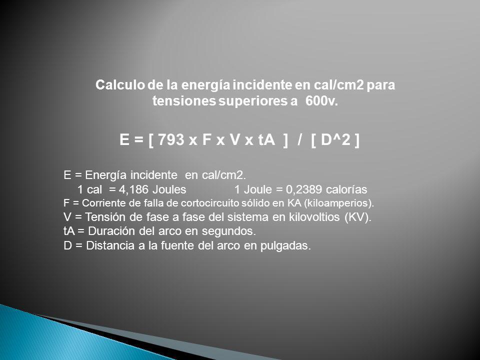 Calculo de la energía incidente en cal/cm2 para tensiones superiores a 600v. E = [ 793 x F x V x tA ] / [ D^2 ] E = Energía incidente en cal/cm2. 1 ca