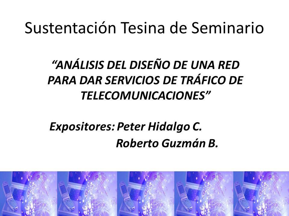 Sustentación Tesina de Seminario ANÁLISIS DEL DISEÑO DE UNA RED PARA DAR SERVICIOS DE TRÁFICO DE TELECOMUNICACIONES Expositores: Peter Hidalgo C. Robe