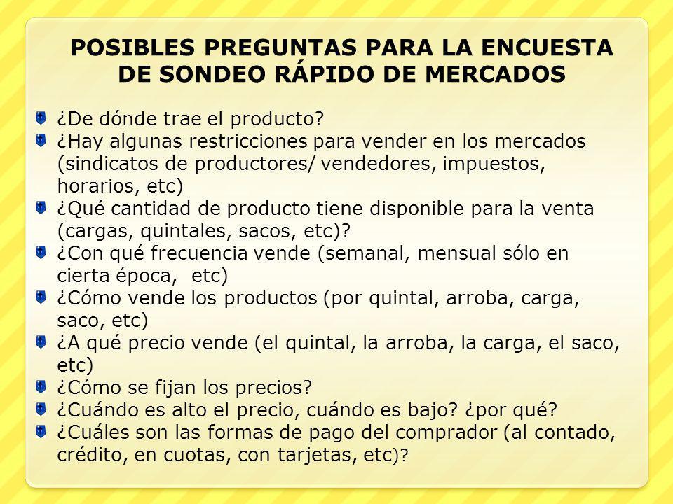 POSIBLES PREGUNTAS PARA LA ENCUESTA DE SONDEO RÁPIDO DE MERCADOS ¿De dónde trae el producto? ¿Hay algunas restricciones para vender en los mercados (s