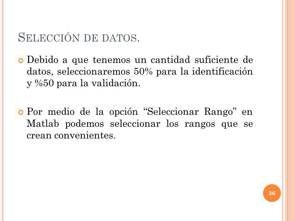 S ELECCIÓN DE DATOS. Debido a que tenemos un cantidad suficiente de datos, seleccionaremos 50% para la identificación y %50 para la validación. Por me