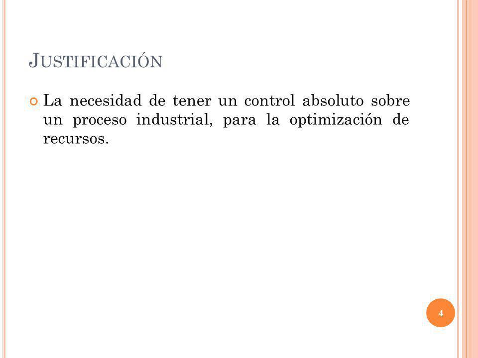 J USTIFICACIÓN La necesidad de tener un control absoluto sobre un proceso industrial, para la optimización de recursos. 4