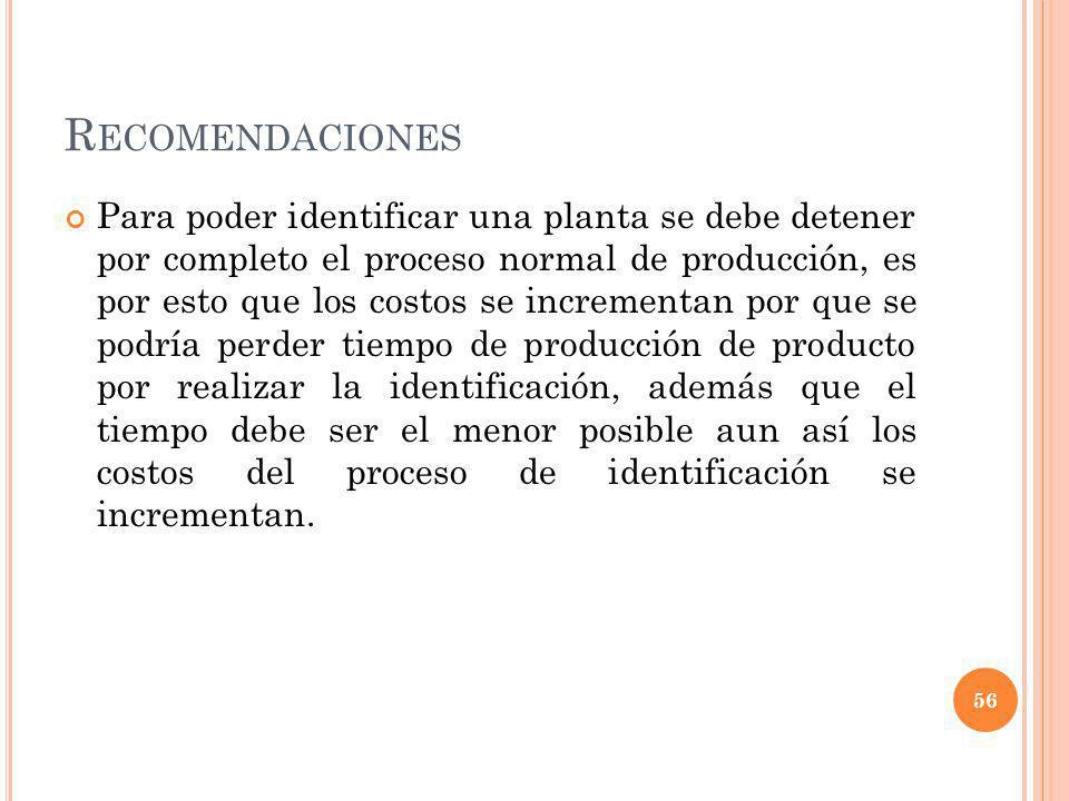 R ECOMENDACIONES Para poder identificar una planta se debe detener por completo el proceso normal de producción, es por esto que los costos se increme