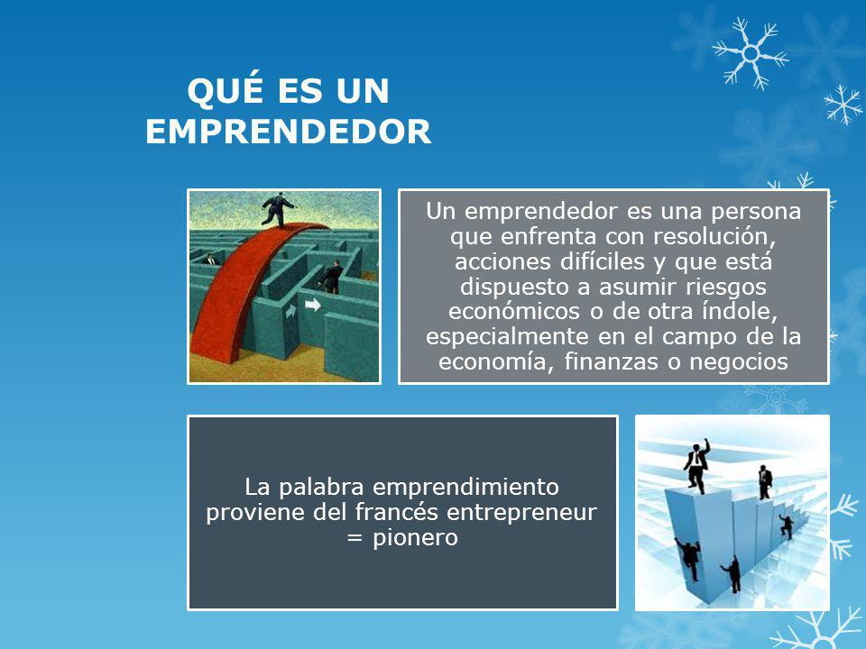 QUÉ ES UN EMPRENDEDOR Un emprendedor es una persona que enfrenta con resolución, acciones difíciles y que está dispuesto a asumir riesgos económicos o