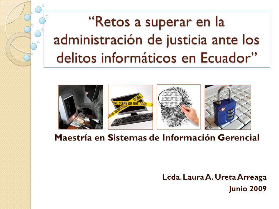 Retos a superar en la administración de justicia ante los delitos informáticos en Ecuador Lcda. Laura A. Ureta Arreaga Junio 2009 Maestría en Sistemas