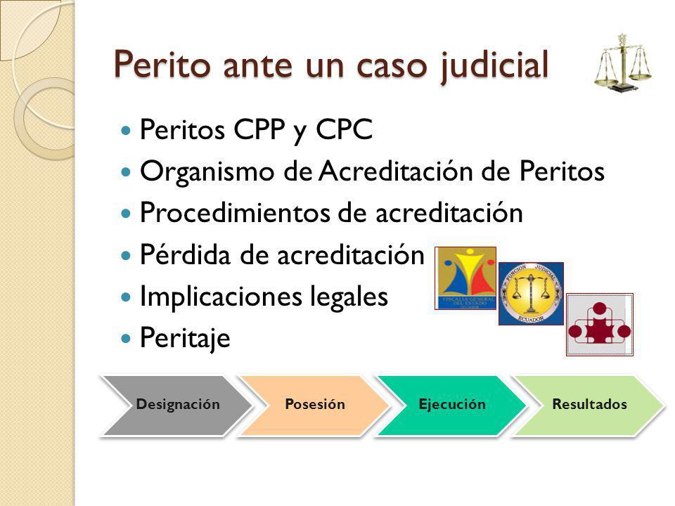 Perito ante un caso judicial Peritos CPP y CPC Organismo de Acreditación de Peritos Procedimientos de acreditación Pérdida de acreditación Implicacion