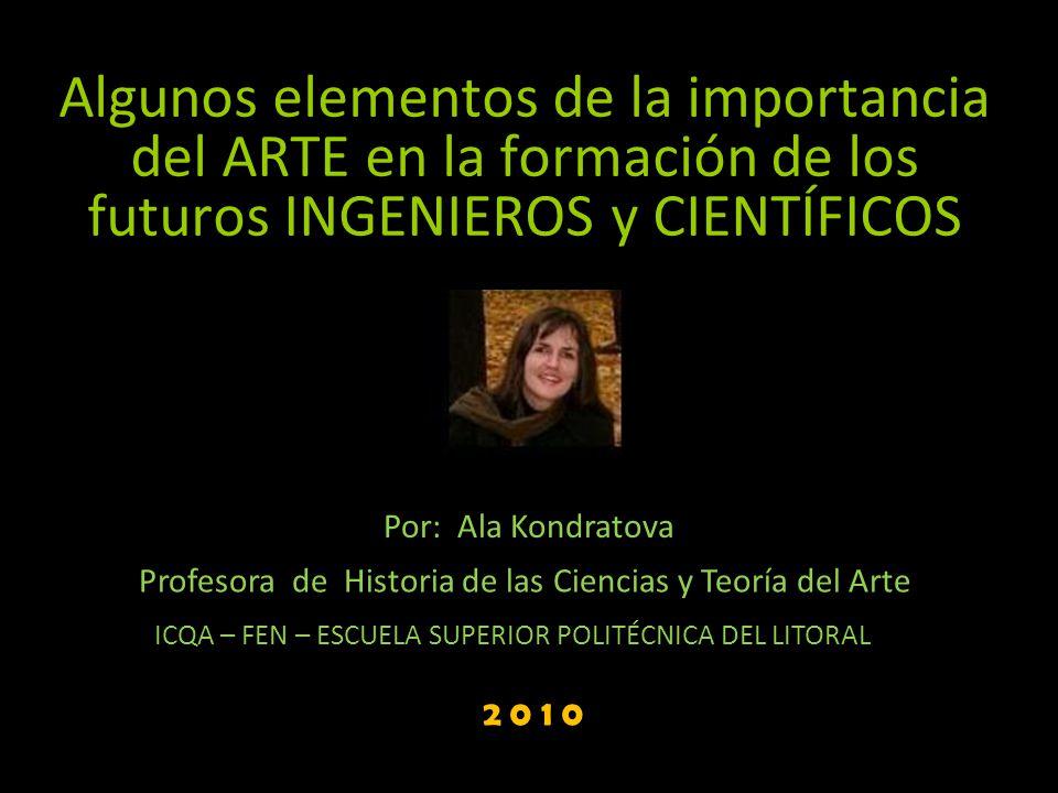 Algunos elementos de la importancia del ARTE en la formación de los futuros INGENIEROS y CIENTÍFICOS Por: Ala Kondratova Profesora de Historia de las
