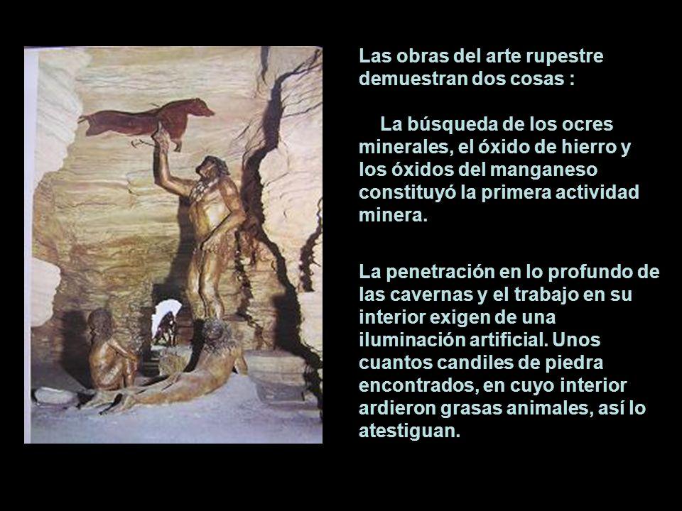 Las obras del arte rupestre demuestran dos cosas : La búsqueda de los ocres minerales, el óxido de hierro y los óxidos del manganeso constituyó la pri