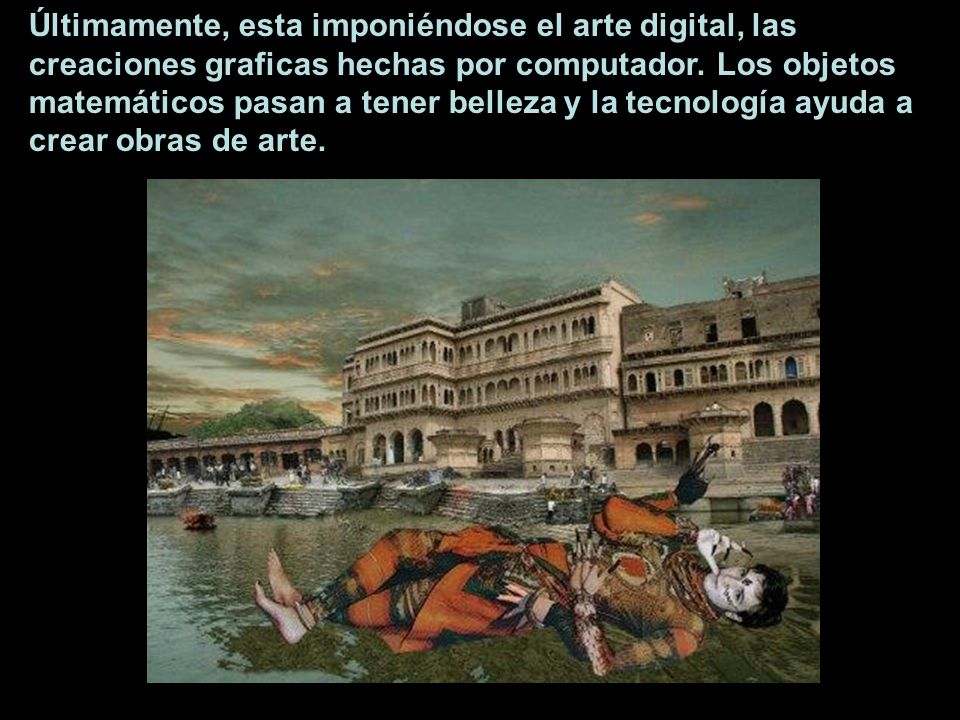 Últimamente, esta imponiéndose el arte digital, las creaciones graficas hechas por computador. Los objetos matemáticos pasan a tener belleza y la tecn
