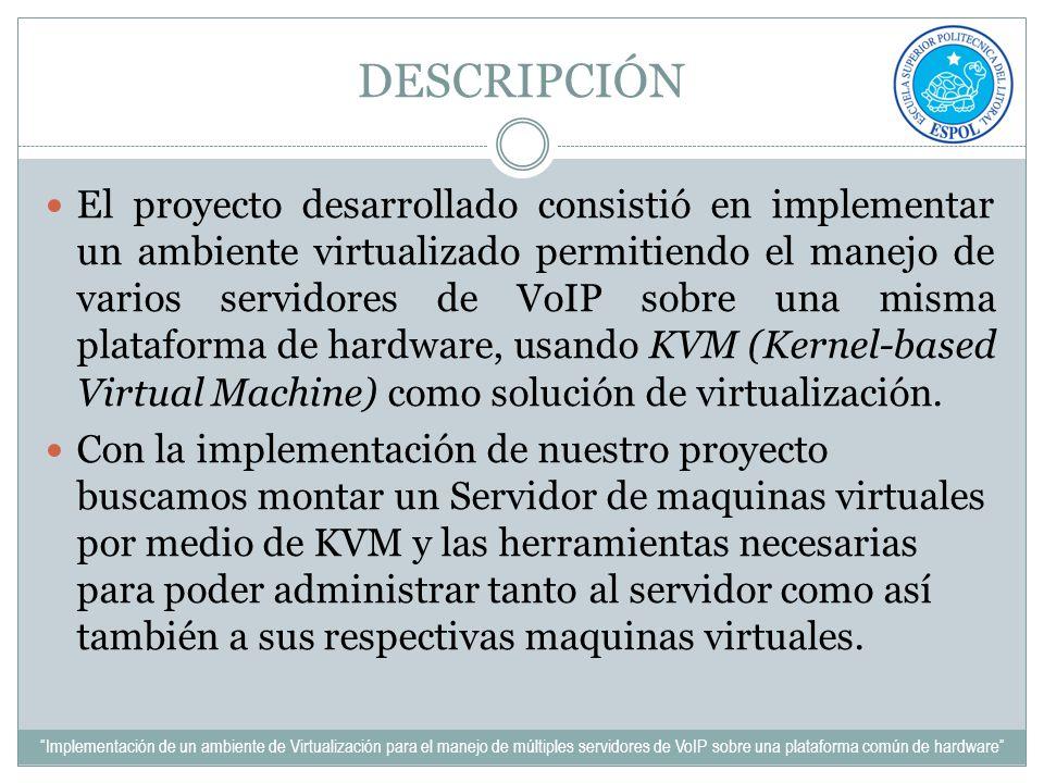 DESCRIPCIÓN El proyecto desarrollado consistió en implementar un ambiente virtualizado permitiendo el manejo de varios servidores de VoIP sobre una mi