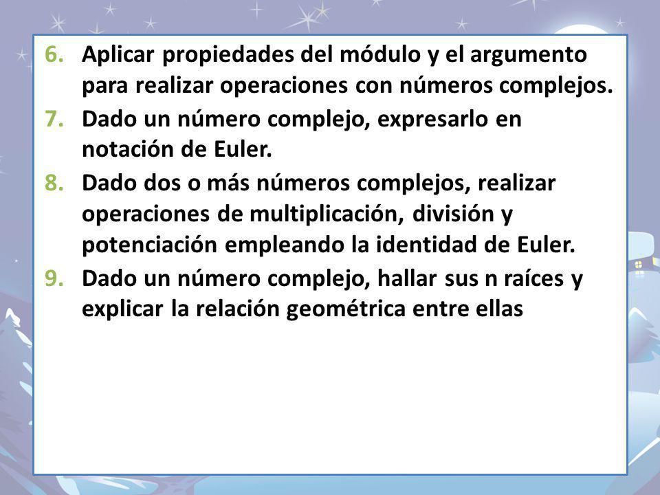 6.Aplicar propiedades del módulo y el argumento para realizar operaciones con números complejos. 7.Dado un número complejo, expresarlo en notación de