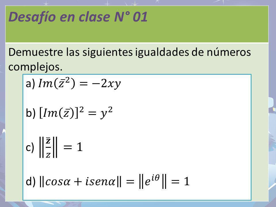 Desafío en clase N° 01 Demuestre las siguientes igualdades de números complejos.