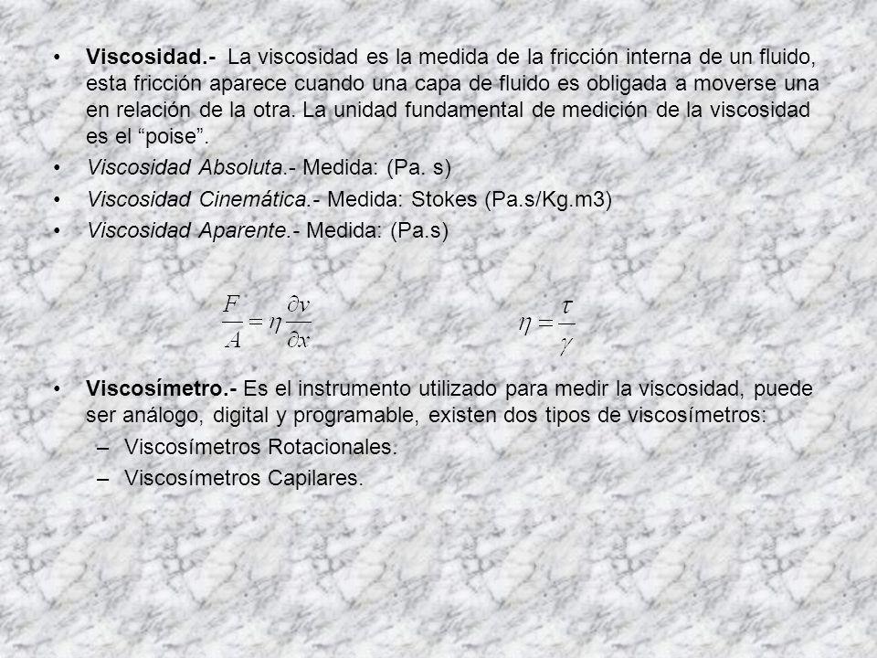 Viscosidad.- La viscosidad es la medida de la fricción interna de un fluido, esta fricción aparece cuando una capa de fluido es obligada a moverse una