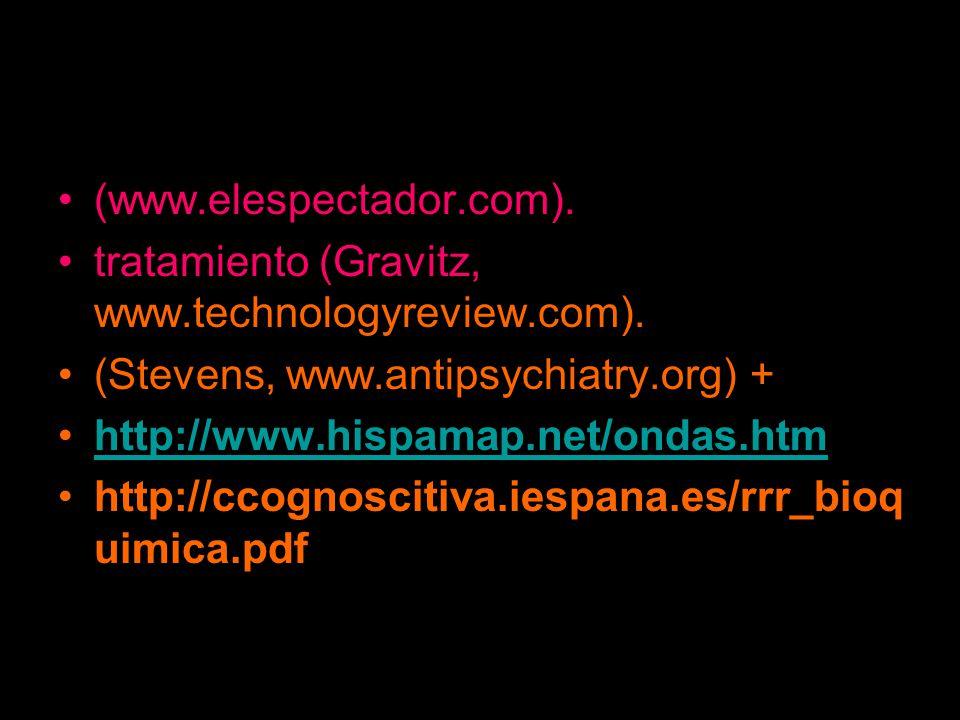 (www.elespectador.com). tratamiento (Gravitz, www.technologyreview.com). (Stevens, www.antipsychiatry.org) + http://www.hispamap.net/ondas.htm http://