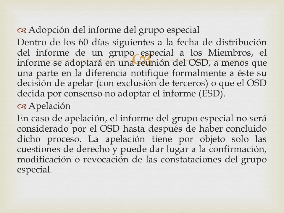 Adopción del informe del grupo especial Dentro de los 60 días siguientes a la fecha de distribución del informe de un grupo especial a los Miembros, el informe se adoptará en una reunión del OSD, a menos que una parte en la diferencia notifique formalmente a éste su decisión de apelar (con exclusión de terceros) o que el OSD decida por consenso no adoptar el informe (ESD).